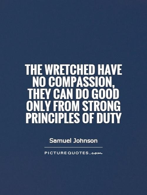 The wretched have no compassion, they can do good only from strong principles of duty Picture Quote #1