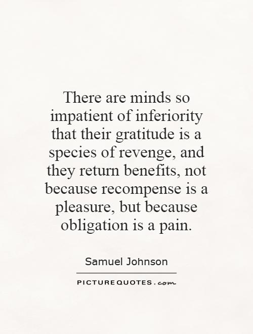 There are minds so impatient of inferiority that their gratitude is a species of revenge, and they return benefits, not because recompense is a pleasure, but because obligation is a pain Picture Quote #1