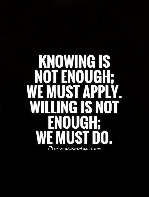 Knowing is not enough;  we must apply.  Willing is not enough;  we must do Picture Quote #1