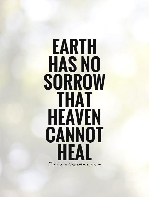 Earth has no sorrow that Heaven cannot heal Picture Quote #1