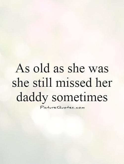 As old as she was she still missed her daddy sometimes Picture Quote #1