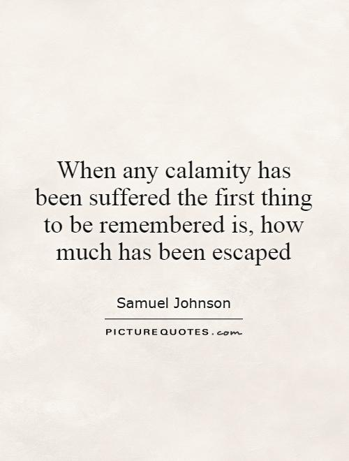 When any calamity has been suffered the first thing to be remembered is, how much has been escaped Picture Quote #1