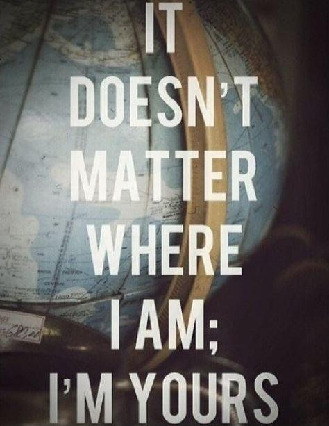 It doesn't matter where I am, I'm yours Picture Quote #1