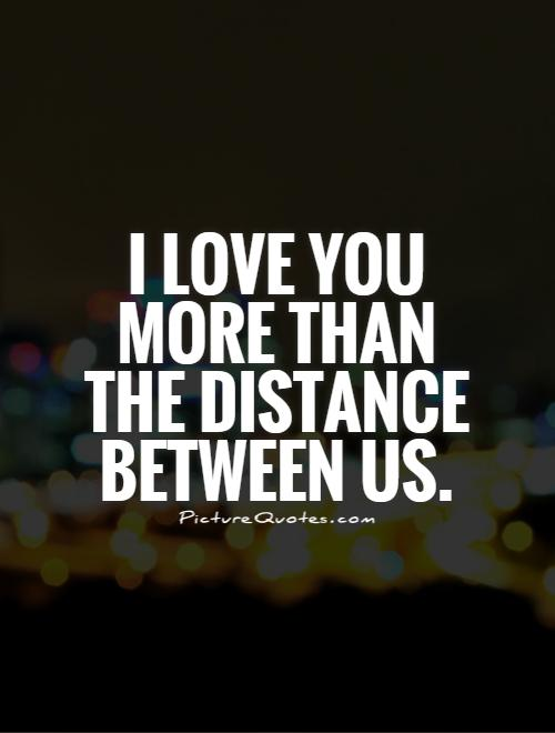 love you more than the distance between us. Picture Quote #1