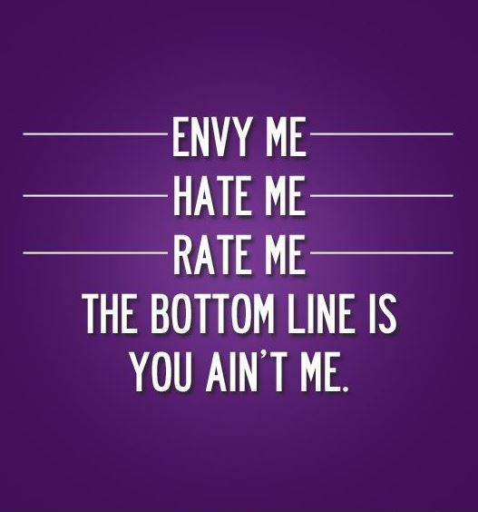 Envy me. Hate me. Rate me. The bottom line is, you ain't me Picture Quote #1