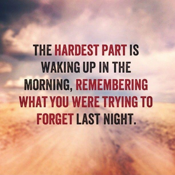 The hardest part is waking up in the morning, remembering what you were trying to forget last night Picture Quote #1