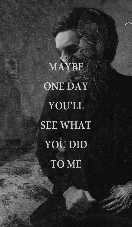 Maybe one day you'll see what you did to me Picture Quote #1