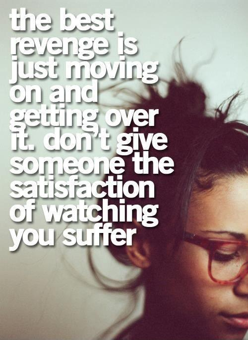 The best revenge is just moving on and getting over it. Don't give someone the satisfaction of watching you suffer Picture Quote #1
