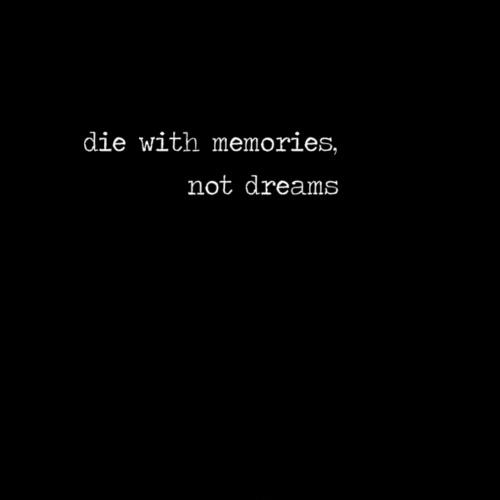 Die with memories not dreams Picture Quote #3