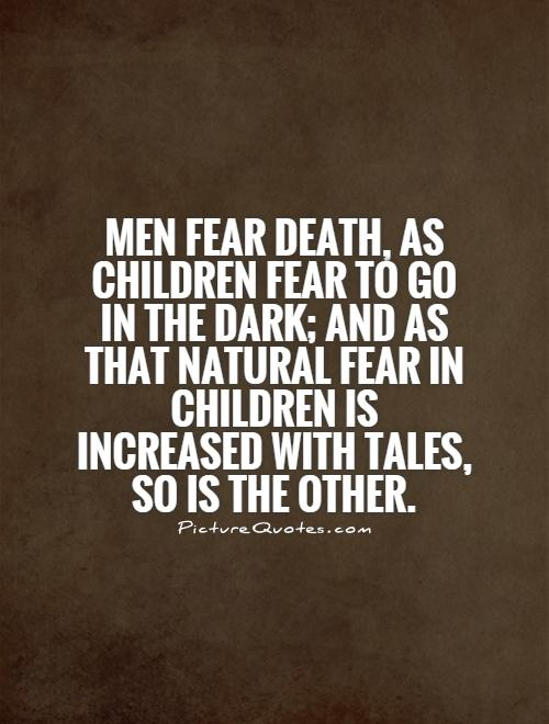 Men fear Death, as children fear to go in the dark; and as that natural fear in children is increased with tales, so is the other Picture Quote #1