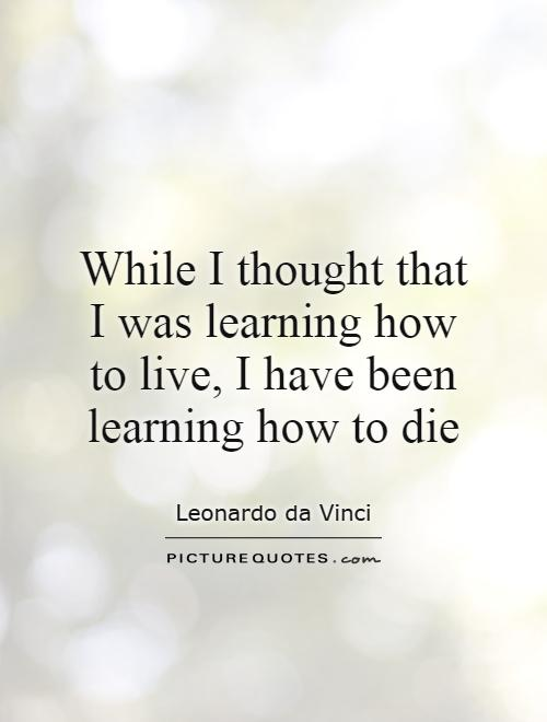 While I thought that I was learning how to live, I have been learning how to die Picture Quote #1