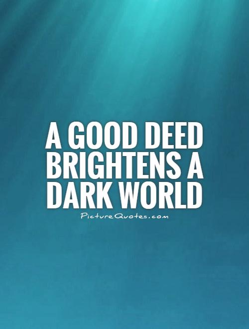 A good deed brightens a dark world Picture Quote #1