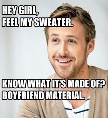 Hey girl, feel my sweater. Know what it's made of? Boyfriend material Picture Quote #1