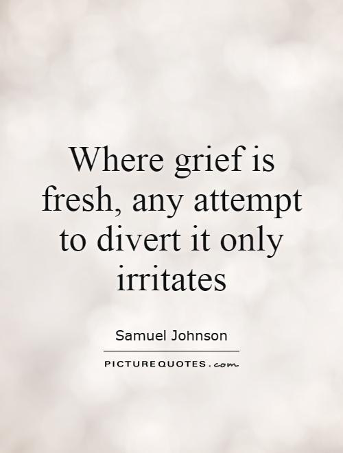 Where grief is fresh, any attempt to divert it only irritates Picture Quote #1