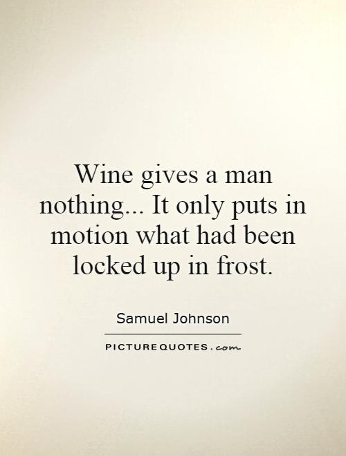 Wine gives a man nothing... It only puts in motion what had been locked up in frost Picture Quote #1