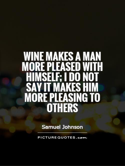 Wine makes a man more pleased with himself; I do not say it makes him more pleasing to others Picture Quote #1