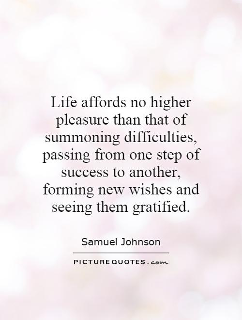 Life affords no higher pleasure than that of summoning difficulties, passing from one step of success to another, forming new wishes and seeing them gratified Picture Quote #1