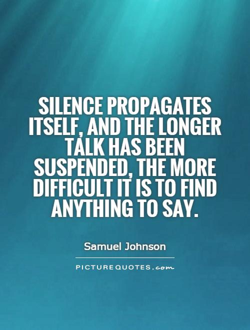 Silence propagates itself, and the longer talk has been suspended, the more difficult it is to find anything to say Picture Quote #1