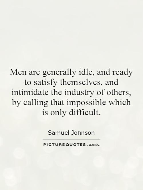 Men are generally idle, and ready to satisfy themselves, and intimidate the industry of others, by calling that impossible which is only difficult Picture Quote #1