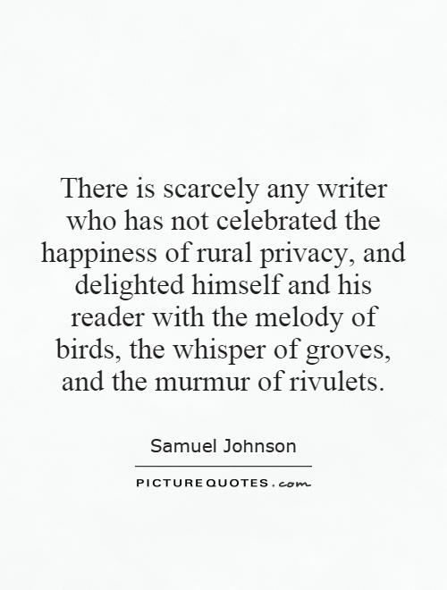 There is scarcely any writer who has not celebrated the happiness of rural privacy, and delighted himself and his reader with the melody of birds, the whisper of groves, and the murmur of rivulets Picture Quote #1
