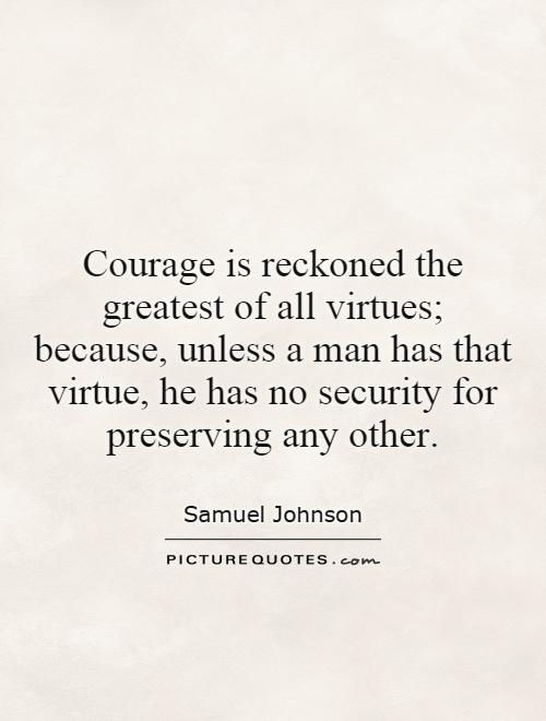 Courage is reckoned the greatest of all virtues; because, unless a man has that virtue, he has no security for preserving any other Picture Quote #1