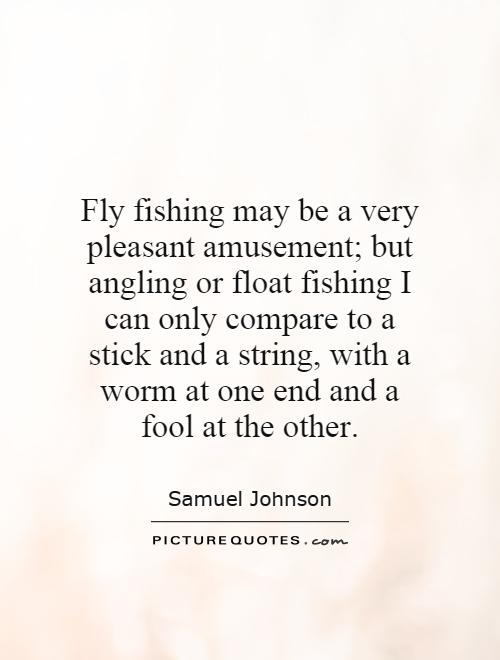 Fly fishing may be a very pleasant amusement; but angling or float fishing I can only compare to a stick and a string, with a worm at one end and a fool at the other Picture Quote #1