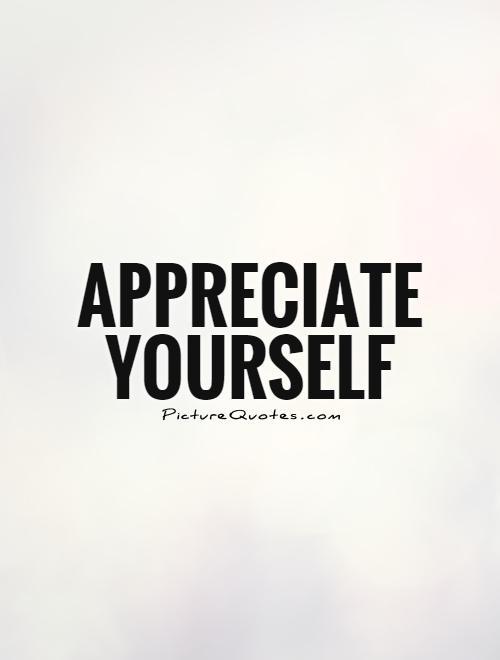 Appreciate yourself Picture Quote #1