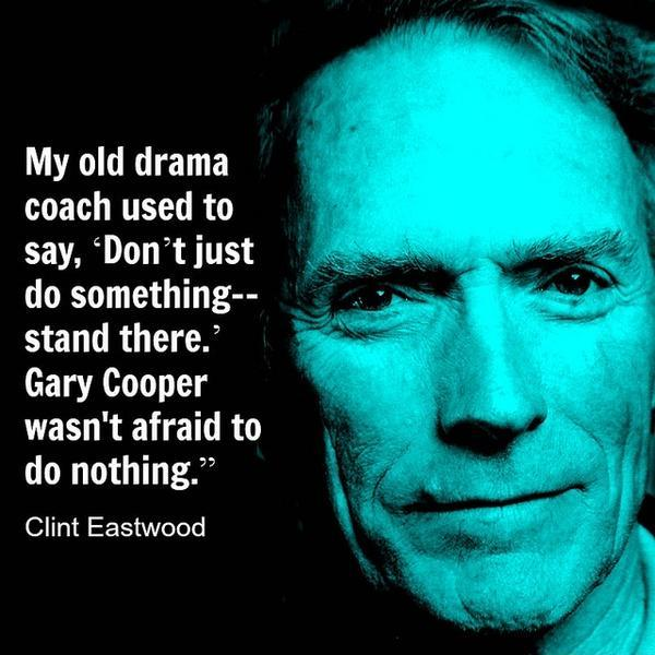 My old drama coach used to say, 'Don't just do something, stand there.' Gary Cooper wasn't afraid to do nothing Picture Quote #1