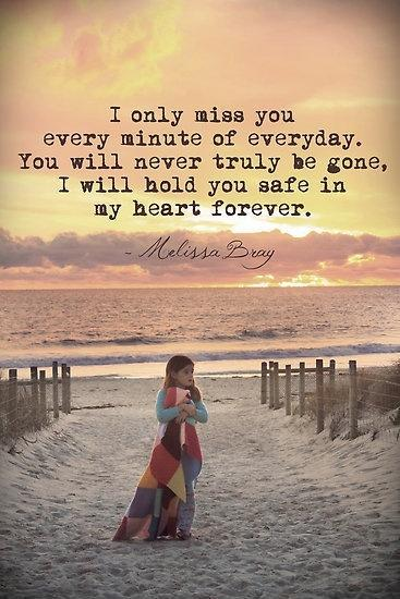 I only miss you every minute of everyday. You will never truly be gone, I will hold you safe in my heart forever Picture Quote #1