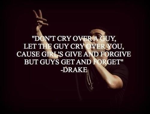 Don't cry over a guy, let a guy cry over you. Cause girls give and forgive, and guys get and forget Picture Quote #1