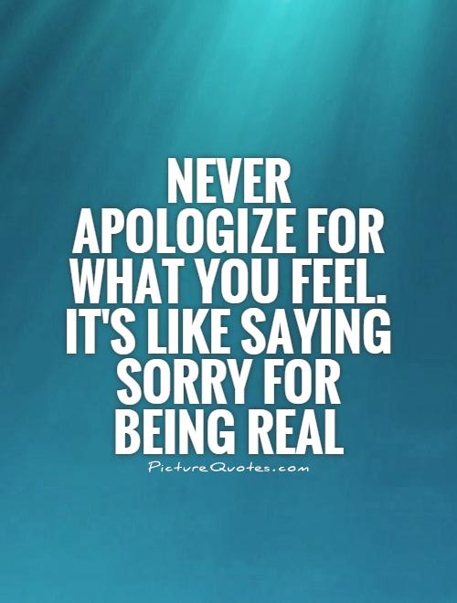 Never apologize for what you feel. It's like saying sorry for being real Picture Quote #1