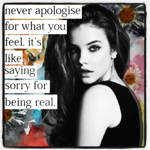 Never apologize for what you feel. It's like saying sorry for being real Picture Quote #2