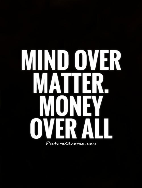 Mind over matter. Money over all Picture Quote #1