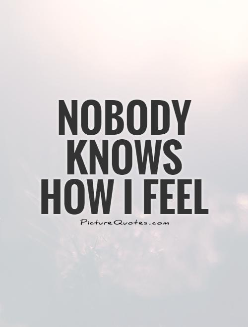 Nobody knows how I feel Picture Quote #1