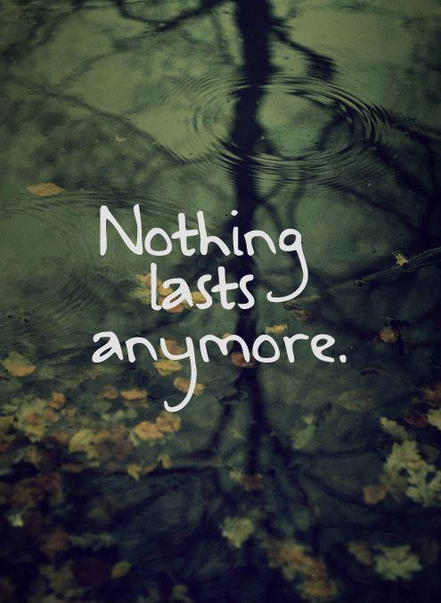 Nothing lasts anymore Picture Quote #1