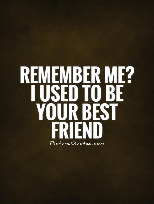 Remember me? I used to be your best friend Picture Quote #1