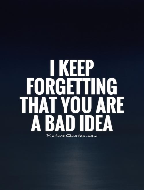 I keep forgetting that you are a bad idea Picture Quote #1