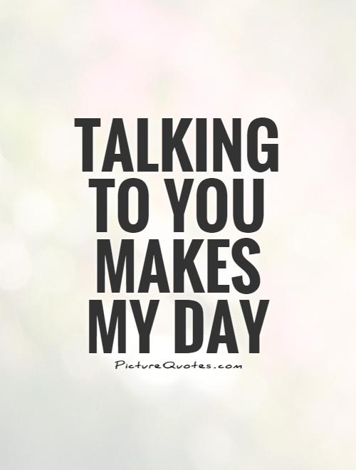 Talking to you makes my day Picture Quote 1