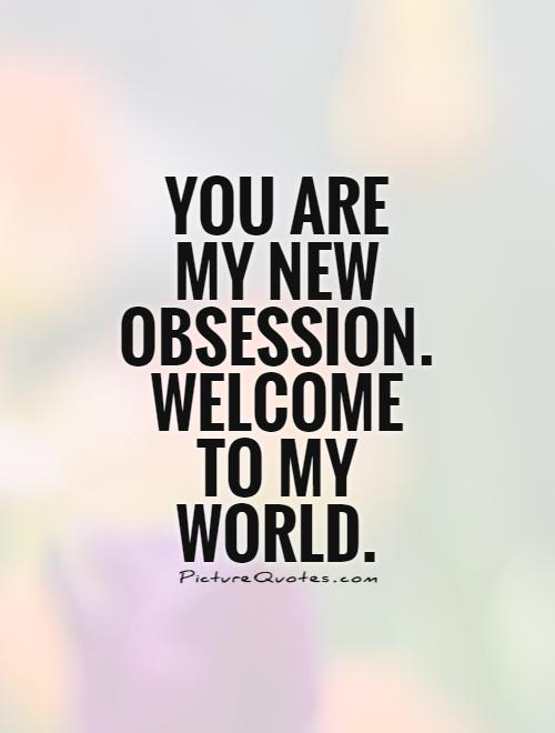 You are my new obsession. Welcome to my world Picture Quote #1
