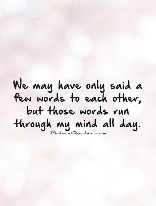 We may have only said a few words to each other, but those words run through my mind all day Picture Quote #1