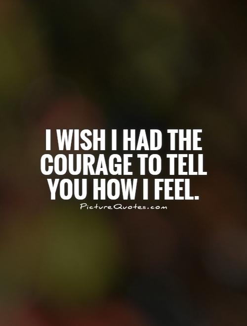 I wish I had the courage to tell you how I feel Picture Quote #1