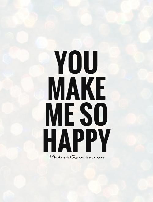 So Happy Quotes Beauteous You Make Me So Happy  Picture Quotes
