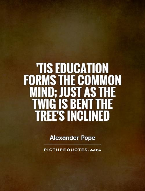 'Tis education forms the common mind; just as the twig is bent the tree's inclined Picture Quote #1