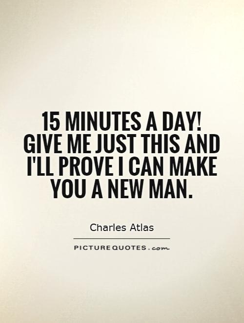 15 minutes a day! Give me just this and I'll prove I can make you a new man Picture Quote #1