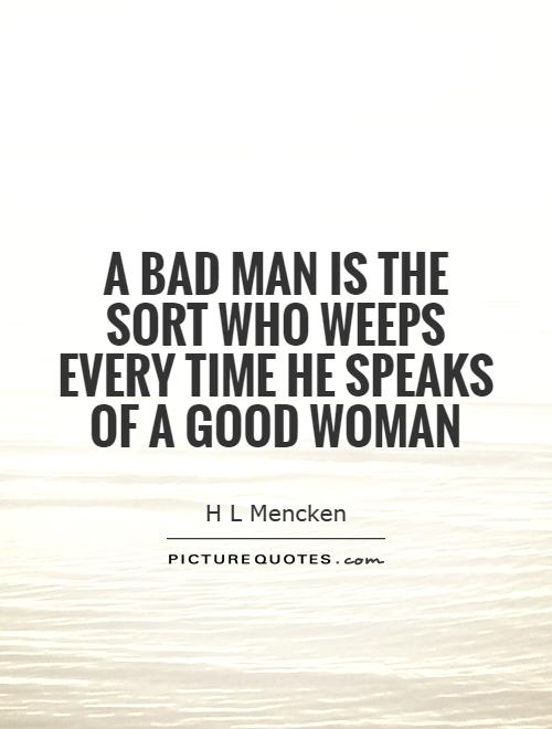 A bad man is the sort who weeps every time he speaks of a good woman Picture Quote #1