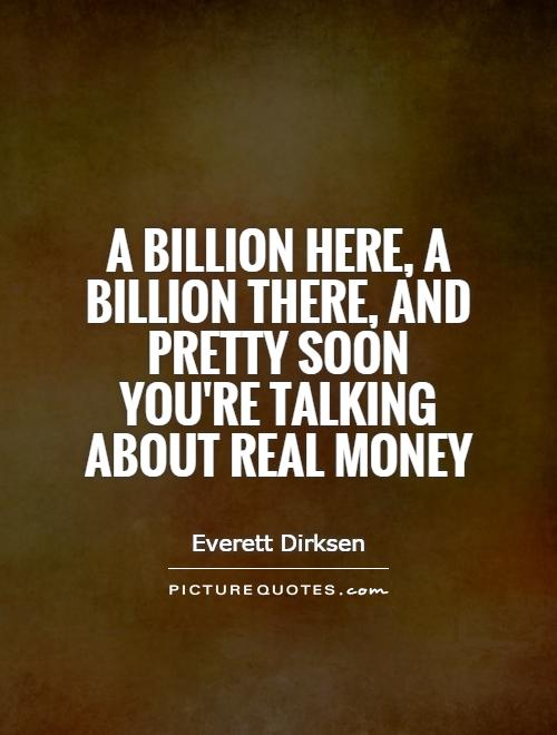 A billion here, a billion there, and pretty soon you're talking about real money Picture Quote #1