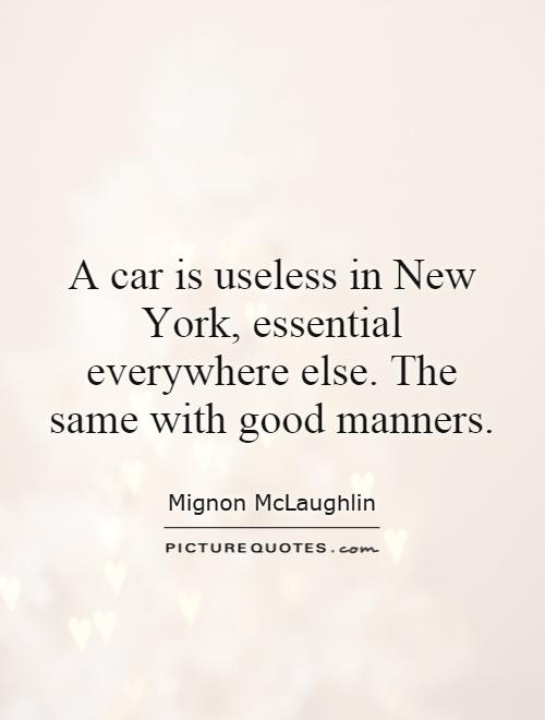 A car is useless in New York, essential everywhere else. The same with good manners Picture Quote #1