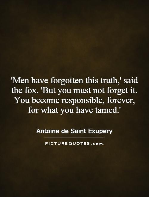 'Men have forgotten this truth,' said the fox. 'But you must not forget it. You become responsible, forever, for what you have tamed.' Picture Quote #1