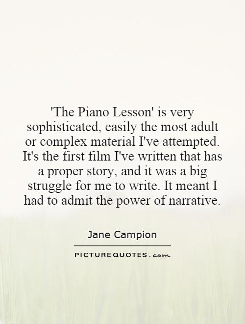 'The Piano Lesson' is very sophisticated, easily the most adult or complex material I've attempted. It's the first film I've written that has a proper story, and it was a big struggle for me to write. It meant I had to admit the power of narrative Picture Quote #1