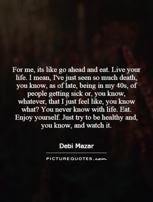 For me, its like go ahead and eat. Live your life. I mean, I've just seen so much death, you know, as of late, being in my 40s, of people getting sick or, you know, whatever, that I just feel like, you know what? You never know with life. Eat. Enjoy yourself. Just try to be healthy and, you know, and watch it Picture Quote #1